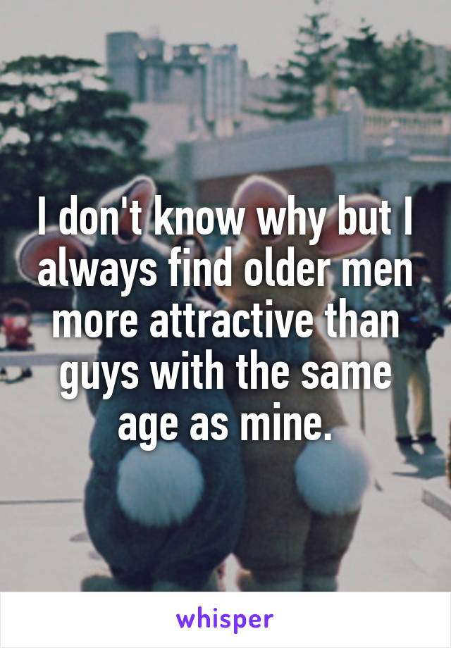 I don't know why but I always find older men more attractive than guys with the same age as mine.