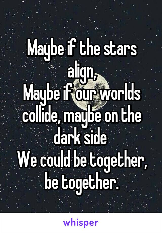 Maybe if the stars align, Maybe if our worlds collide, maybe on the dark side  We could be together, be together.