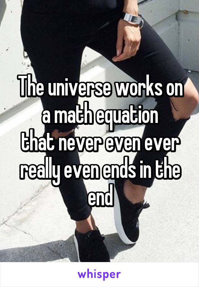 The universe works on a math equation that never even ever really even ends in the end