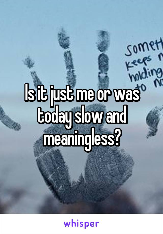 Is it just me or was today slow and meaningless?