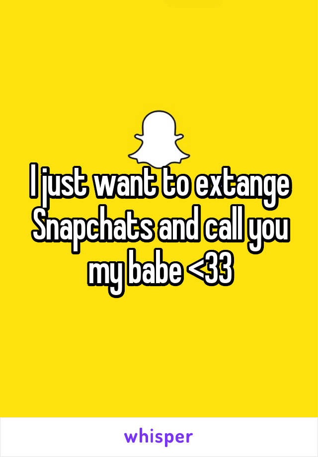 I just want to extange Snapchats and call you my babe <33