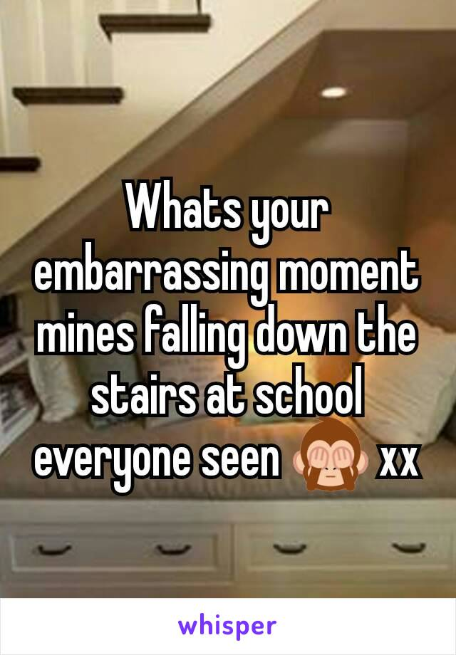 Whats your embarrassing moment mines falling down the stairs at school everyone seen 🙈 xx