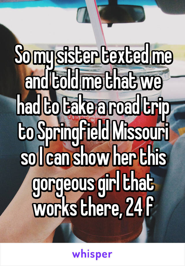 So my sister texted me and told me that we had to take a road trip to Springfield Missouri so I can show her this gorgeous girl that works there, 24 f