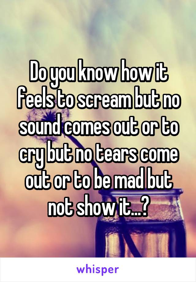 Do you know how it feels to scream but no sound comes out or to cry but no tears come out or to be mad but not show it...?