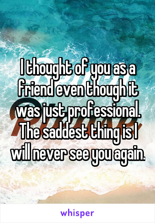 I thought of you as a friend even though it was just professional. The saddest thing is I will never see you again.