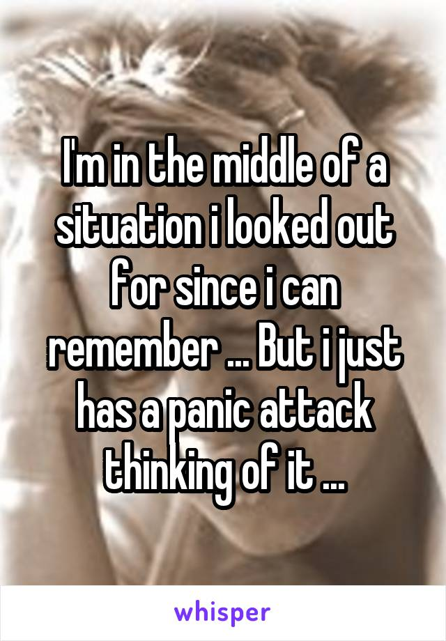 I'm in the middle of a situation i looked out for since i can remember ... But i just has a panic attack thinking of it ...