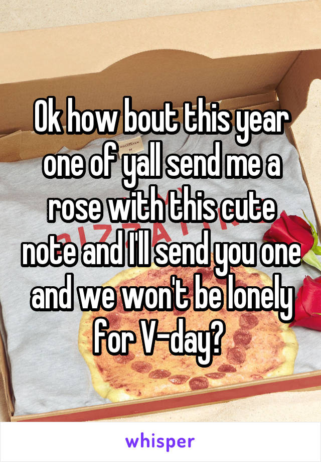 Ok how bout this year one of yall send me a rose with this cute note and I'll send you one and we won't be lonely for V-day?