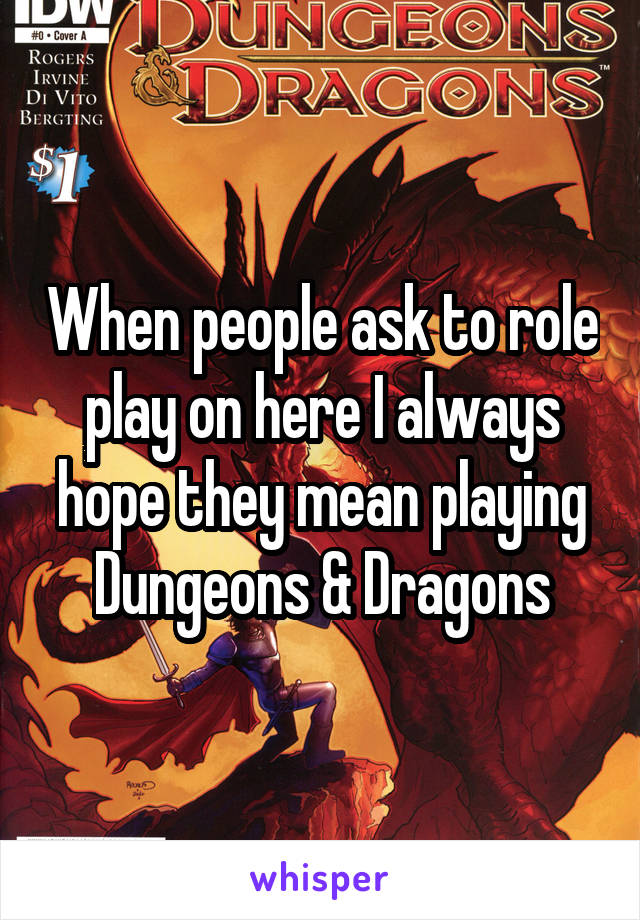 When people ask to role play on here I always hope they mean playing Dungeons & Dragons