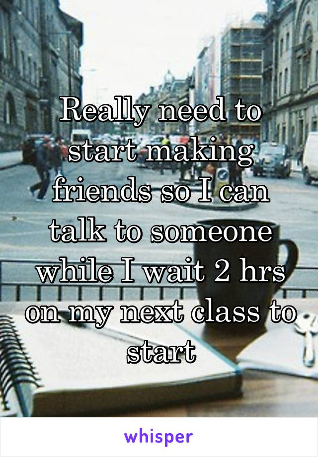 Really need to start making friends so I can talk to someone while I wait 2 hrs on my next class to start