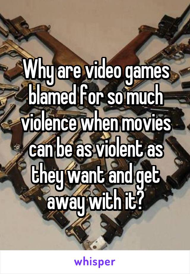 Why are video games blamed for so much violence when movies can be as violent as they want and get away with it?