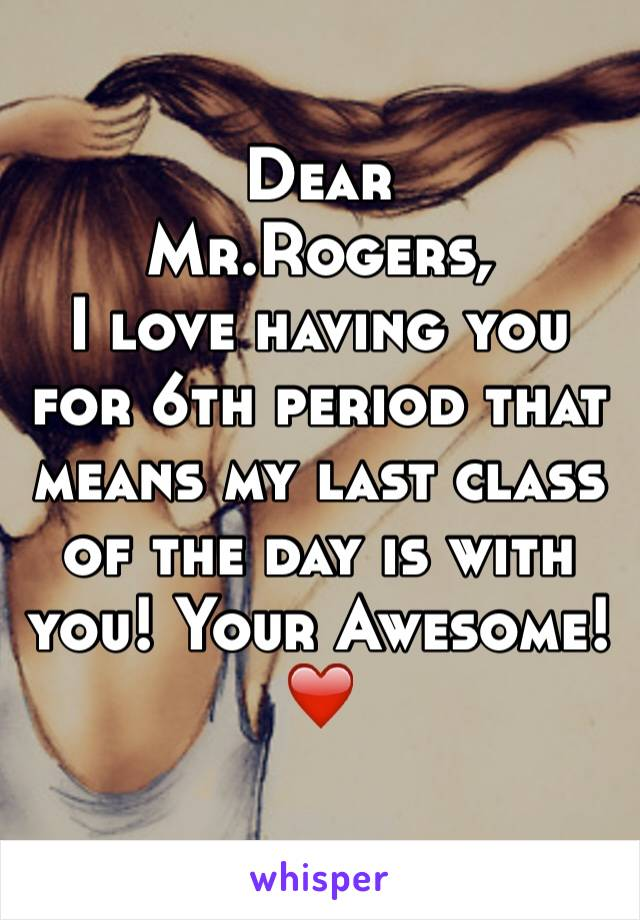 Dear Mr.Rogers, I love having you for 6th period that means my last class of the day is with you! Your Awesome! ❤️
