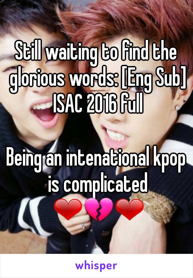 Still waiting to find the glorious words: [Eng Sub] ISAC 2016 full  Being an intenational kpop is complicated ❤💔❤