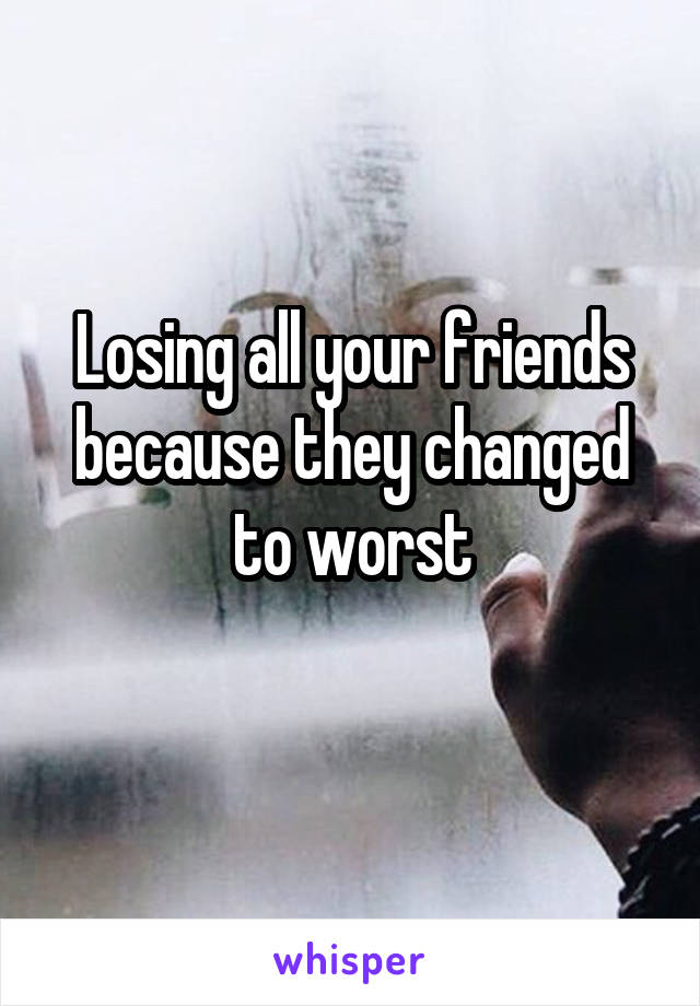 Losing all your friends because they changed to worst