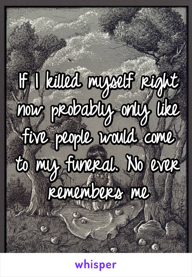 If I killed myself right now probably only like five people would come to my funeral. No ever remembers me