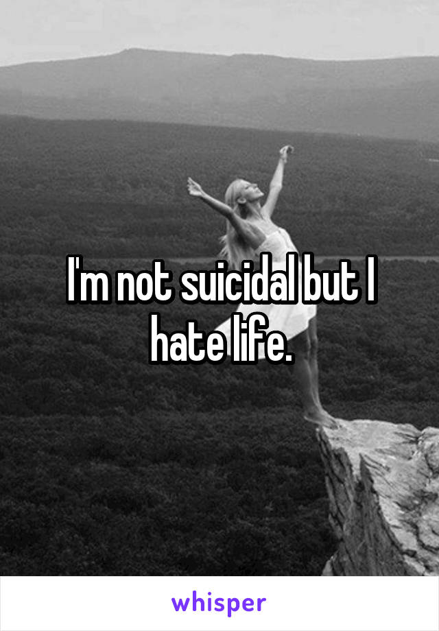 I'm not suicidal but I hate life.