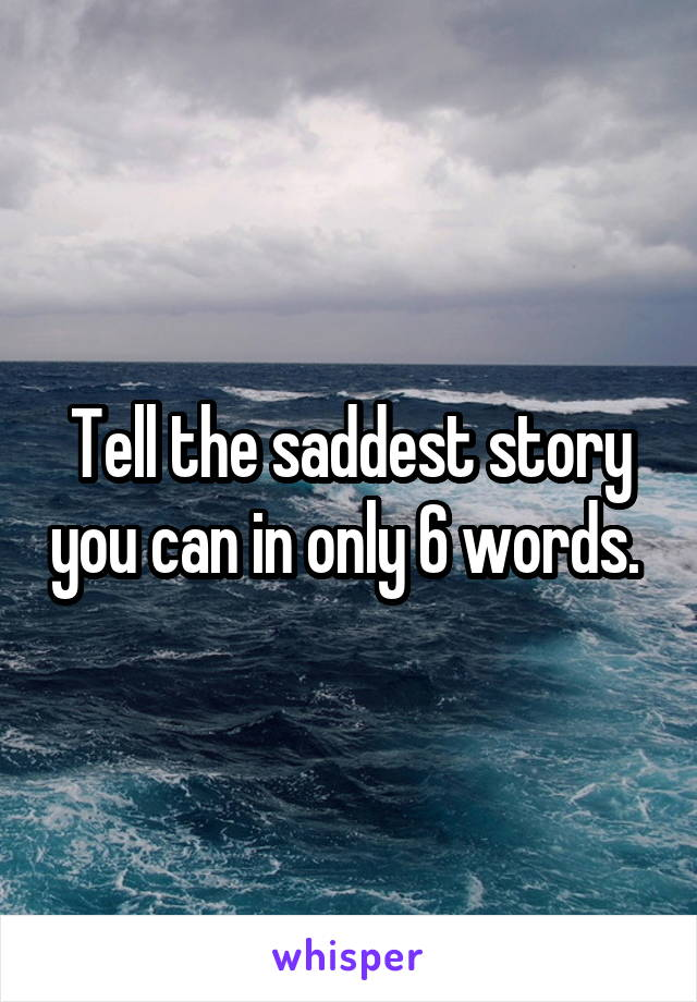 Tell the saddest story you can in only 6 words.