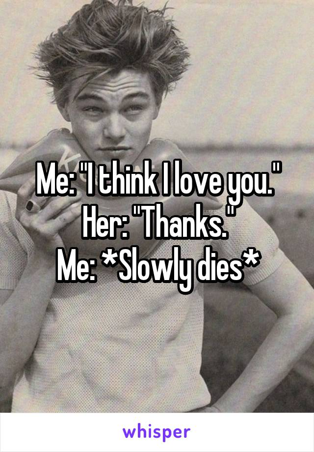 """Me: """"I think I love you."""" Her: """"Thanks."""" Me: *Slowly dies*"""