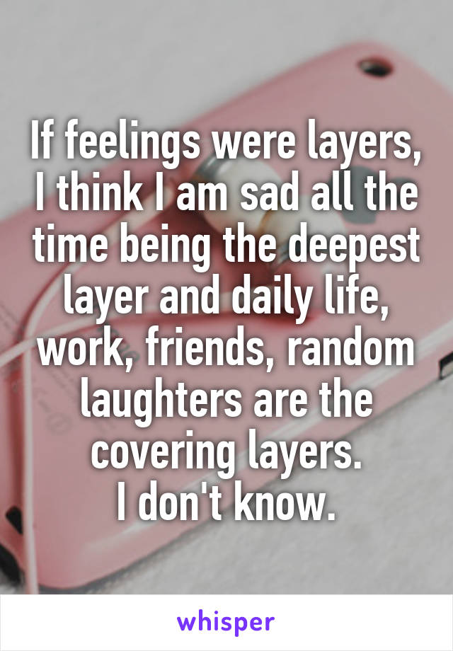 If feelings were layers, I think I am sad all the time being the deepest layer and daily life, work, friends, random laughters are the covering layers. I don't know.