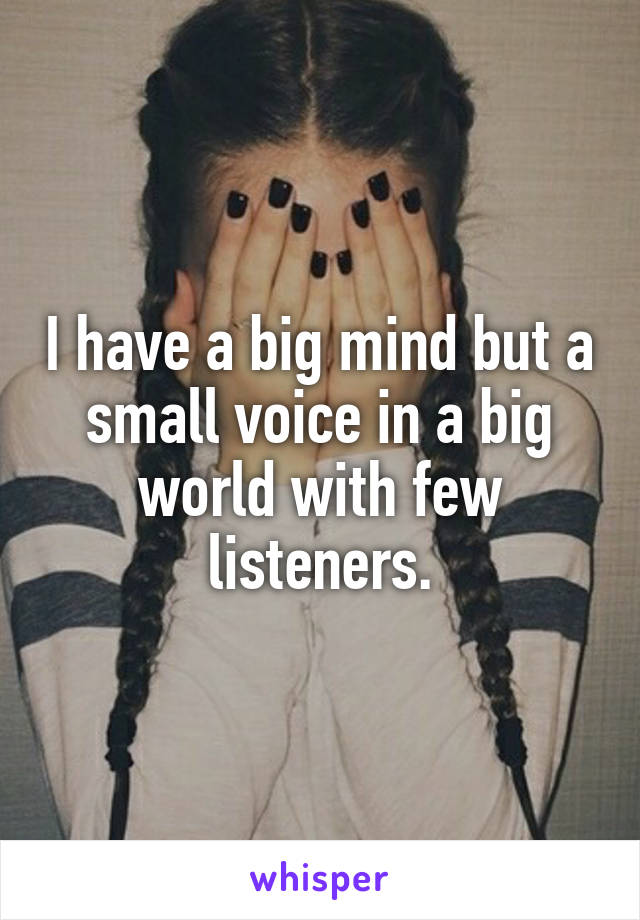 I have a big mind but a small voice in a big world with few listeners.