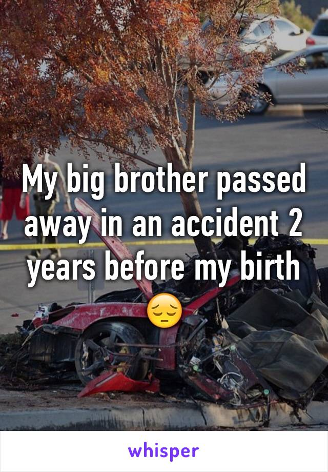 My big brother passed away in an accident 2 years before my birth 😔