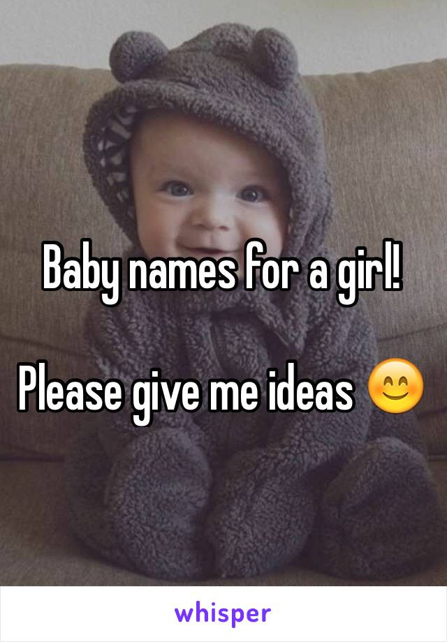 Baby names for a girl!   Please give me ideas 😊