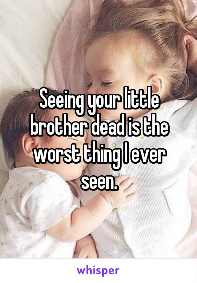 Seeing your little brother dead is the worst thing I ever seen.