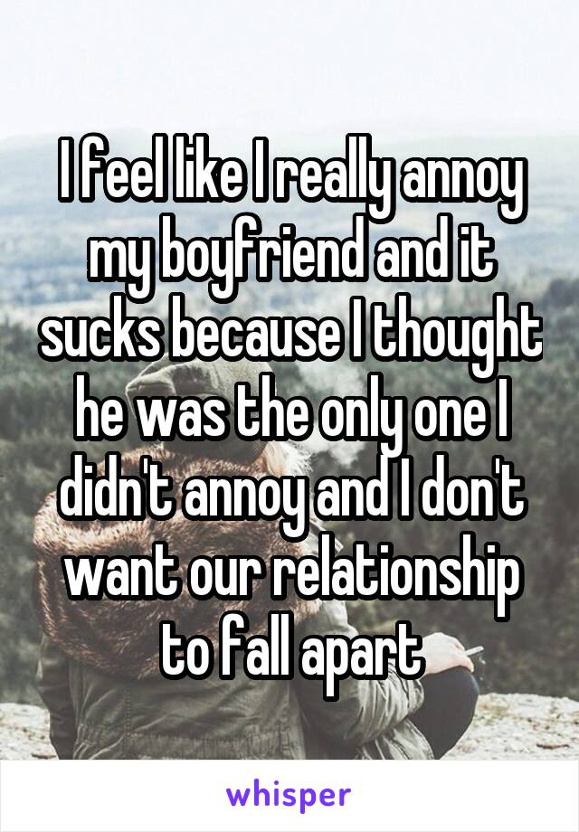 I feel like I really annoy my boyfriend and it sucks because I thought he was the only one I didn't annoy and I don't want our relationship to fall apart