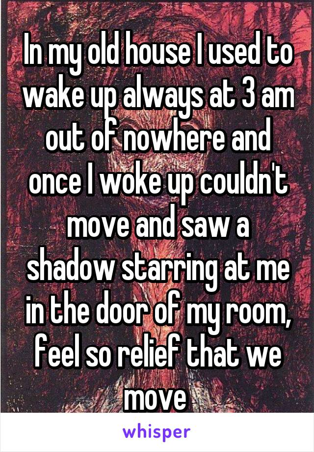 In my old house I used to wake up always at 3 am out of nowhere and once I woke up couldn't move and saw a shadow starring at me in the door of my room, feel so relief that we move