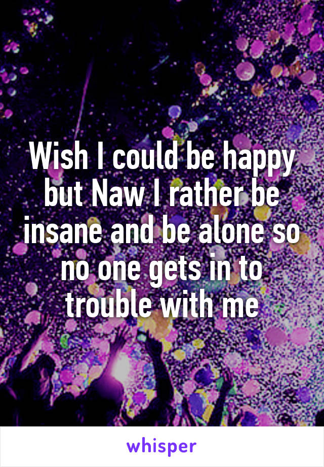 Wish I could be happy but Naw I rather be insane and be alone so no one gets in to trouble with me