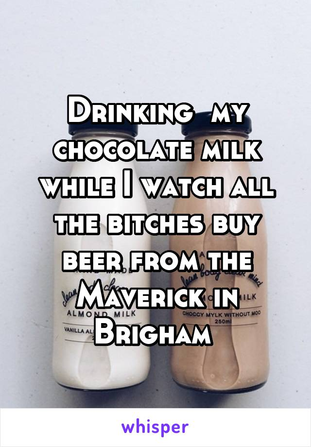 Drinking  my chocolate milk while I watch all the bitches buy beer from the Maverick in Brigham