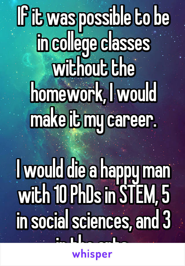If it was possible to be in college classes without the homework, I would make it my career.  I would die a happy man with 10 PhDs in STEM, 5 in social sciences, and 3 in the arts.