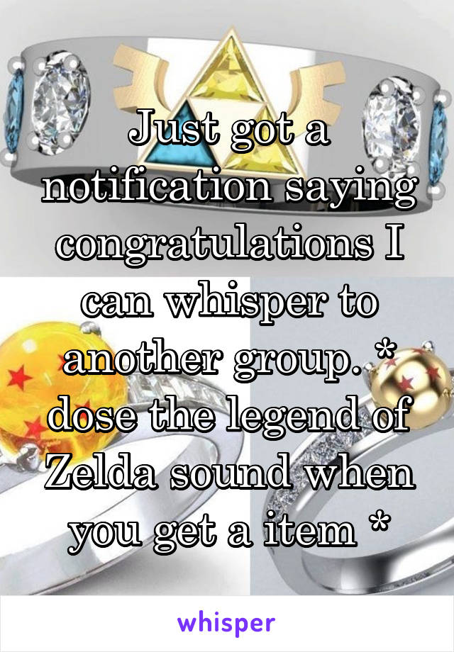 Just got a notification saying congratulations I can whisper to another group. * dose the legend of Zelda sound when you get a item *