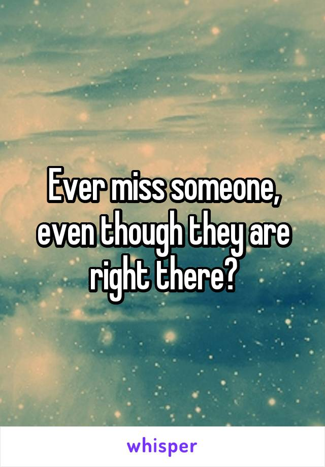 Ever miss someone, even though they are right there?
