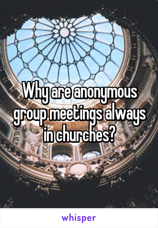 Why are anonymous group meetings always in churches?