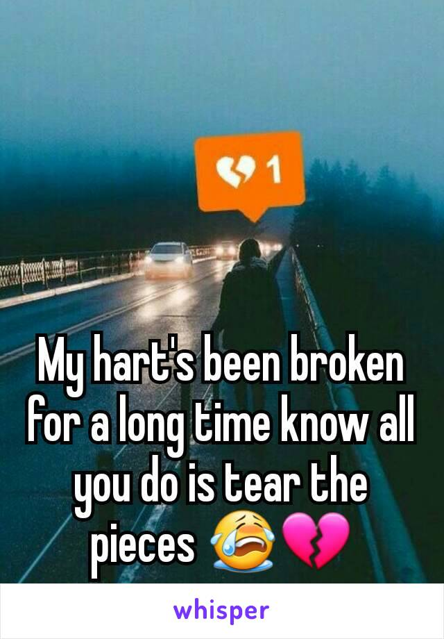 My hart's been broken for a long time know all you do is tear the pieces 😭💔