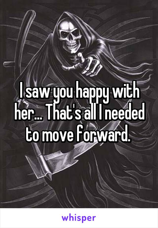 I saw you happy with her... That's all I needed to move forward.