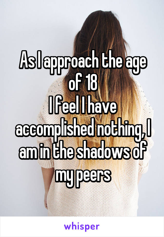 As I approach the age of 18 I feel I have accomplished nothing, I am in the shadows of my peers