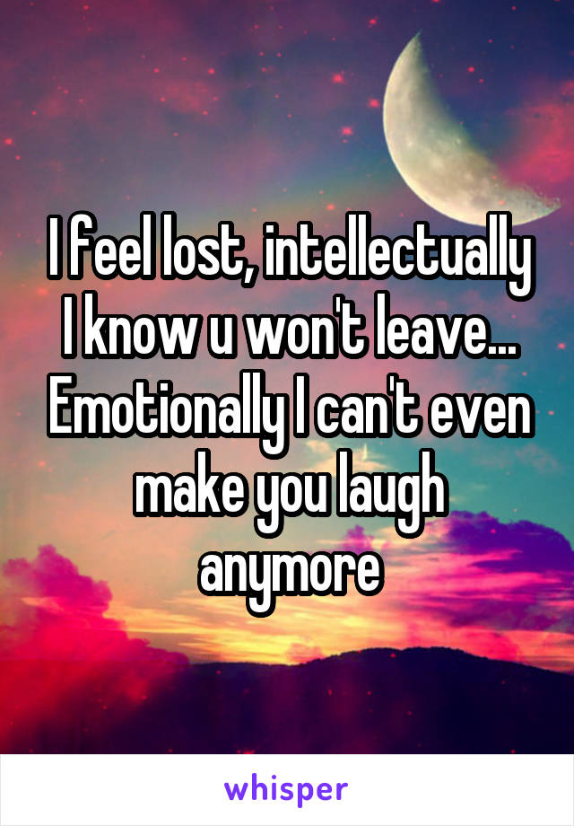 I feel lost, intellectually I know u won't leave... Emotionally I can't even make you laugh anymore