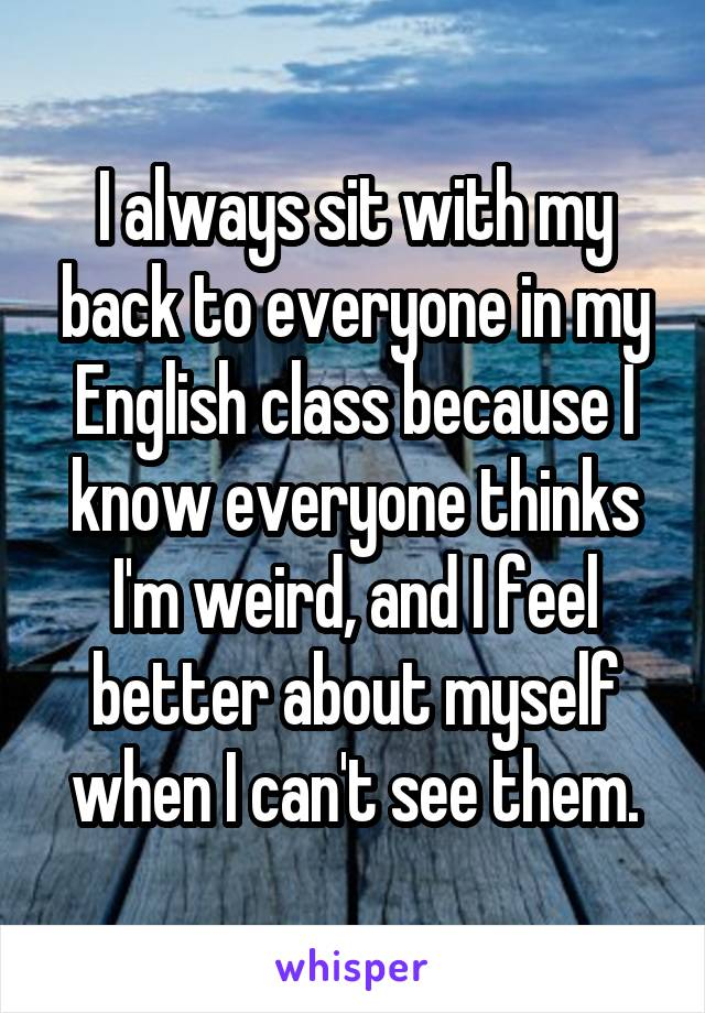 I always sit with my back to everyone in my English class because I know everyone thinks I'm weird, and I feel better about myself when I can't see them.