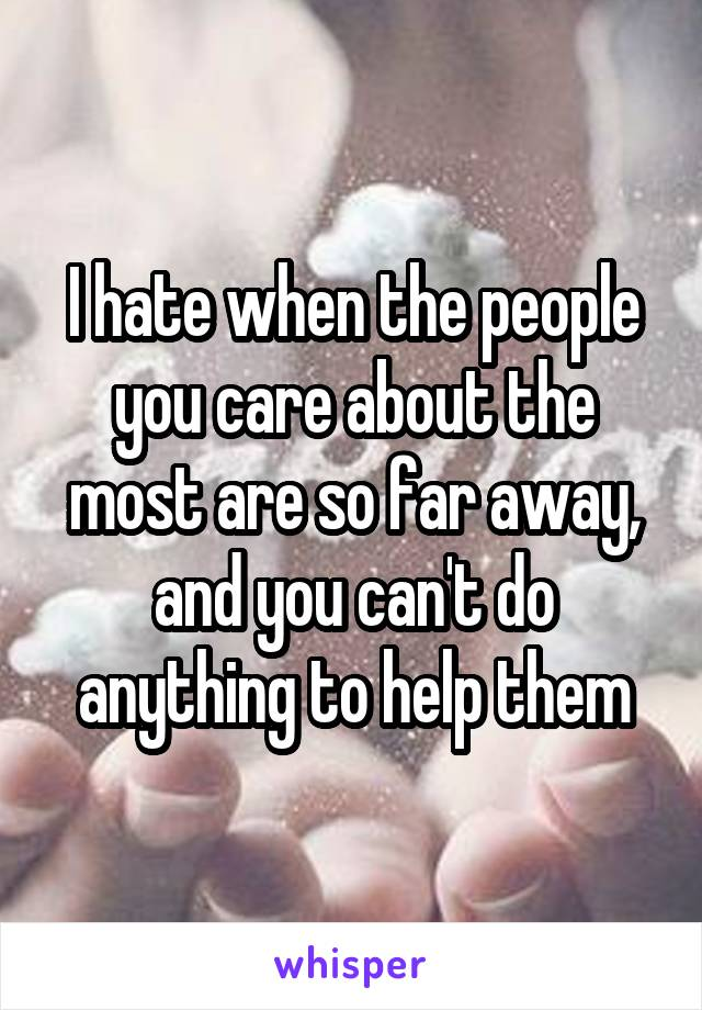 I hate when the people you care about the most are so far away, and you can't do anything to help them