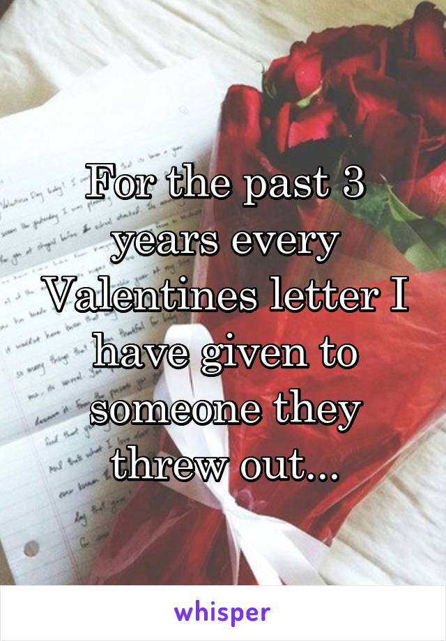 For the past 3 years every Valentines letter I have given to someone they threw out...