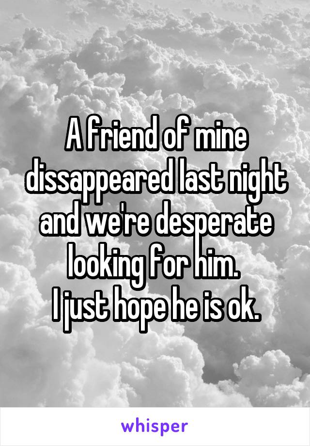 A friend of mine dissappeared last night and we're desperate looking for him.  I just hope he is ok.