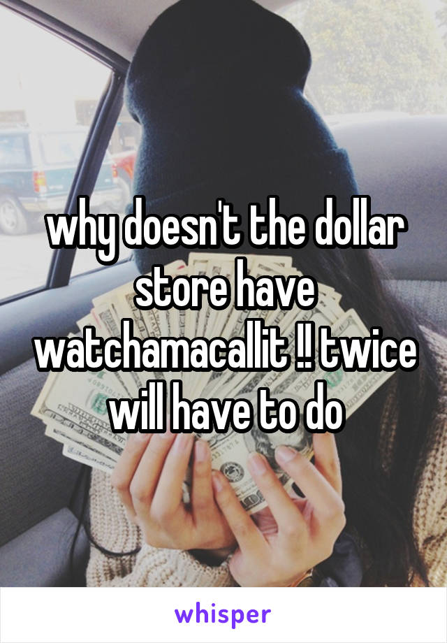 why doesn't the dollar store have watchamacallit !! twice will have to do