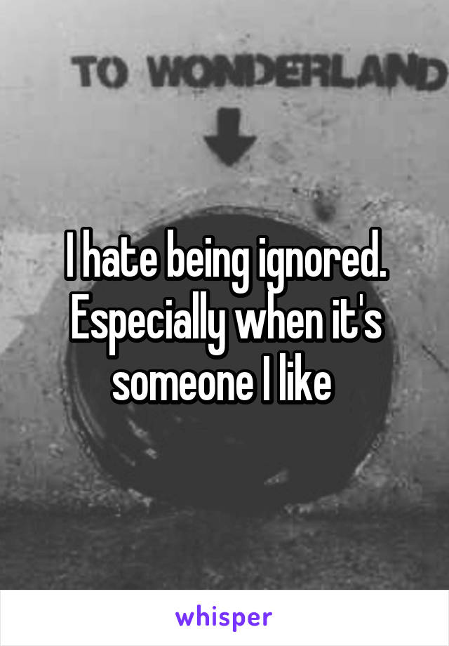 I hate being ignored. Especially when it's someone I like