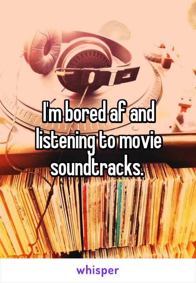 I'm bored af and listening to movie soundtracks.