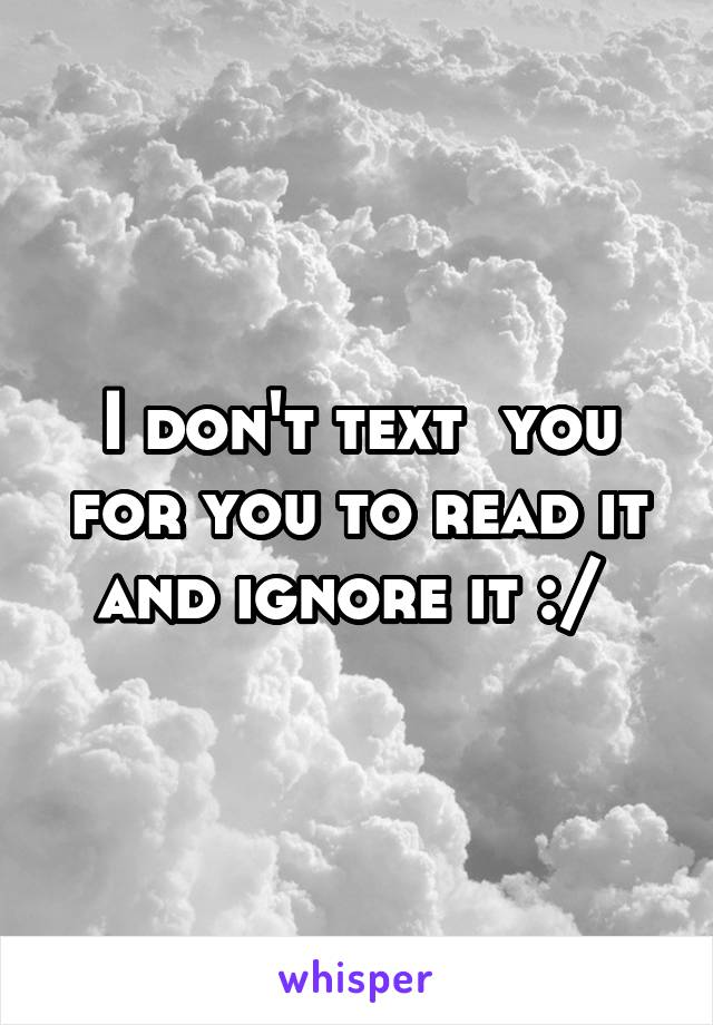 I don't text  you for you to read it and ignore it :/