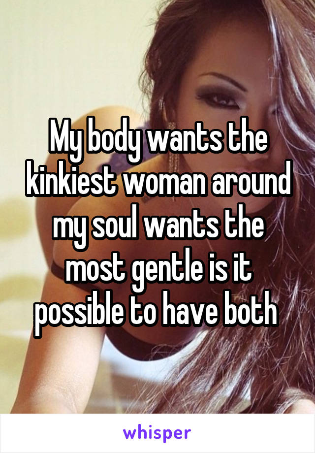 My body wants the kinkiest woman around my soul wants the most gentle is it possible to have both