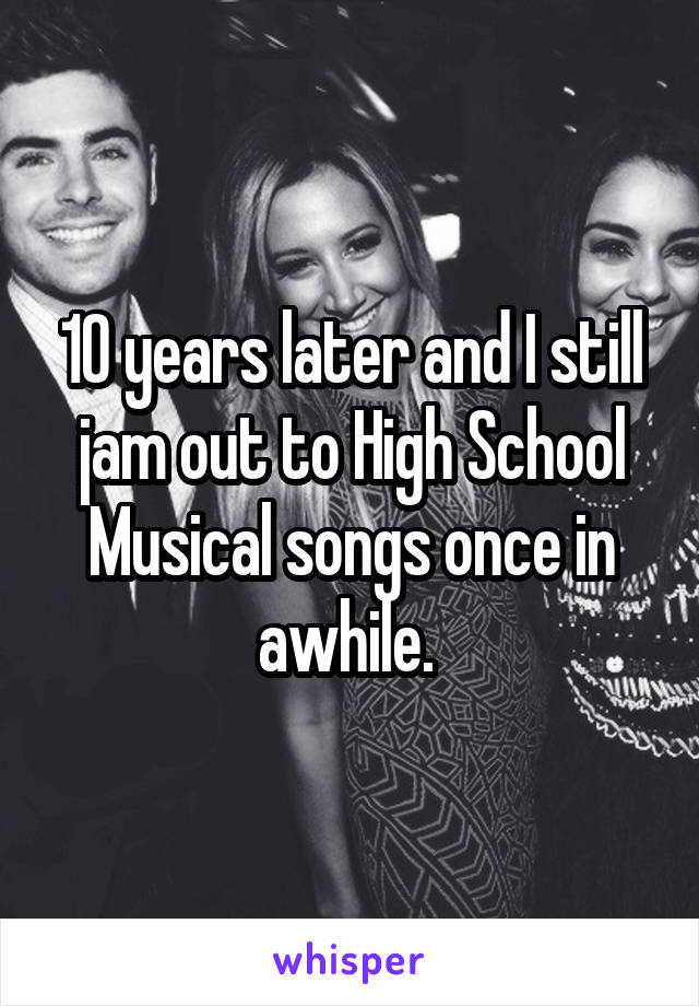 10 years later and I still jam out to High School Musical songs once in awhile.