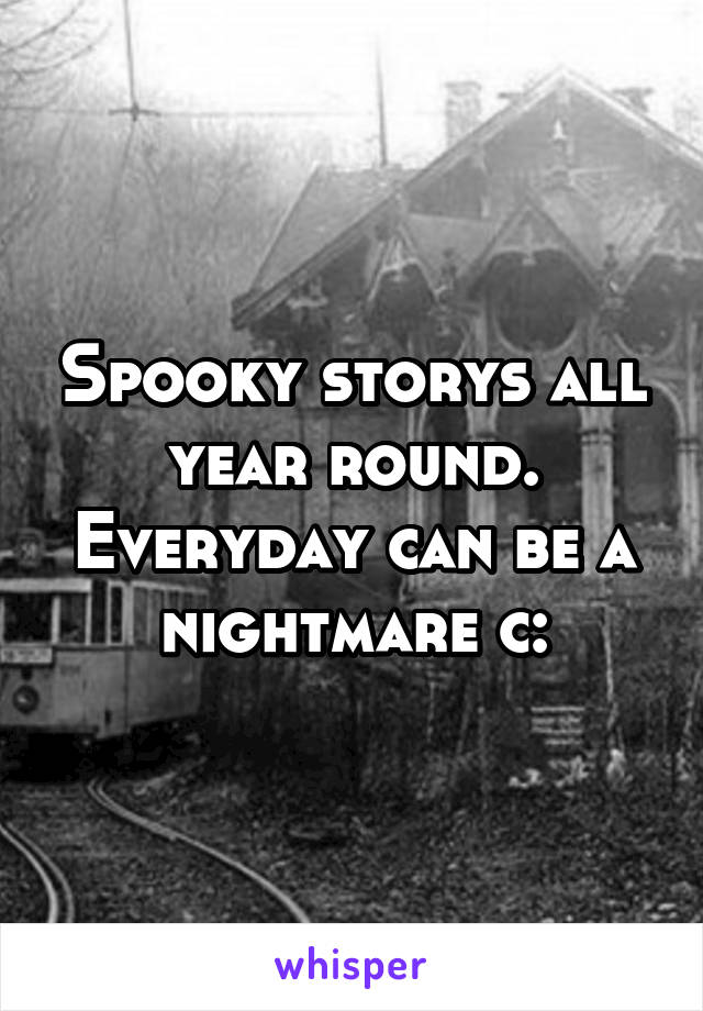 Spooky storys all year round. Everyday can be a nightmare c: