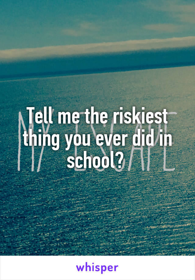 Tell me the riskiest thing you ever did in school?